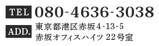 TEL:080-4636-3038・ 〒107-0052 東京都港区赤坂4-13-5 赤坂オフィスハイツ 22号室